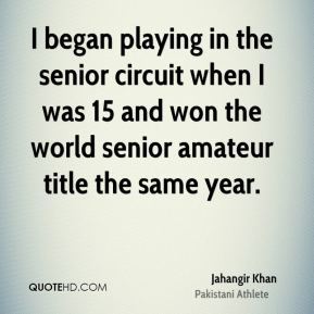 Jahangir Khan - I began playing in the senior circuit when I was 15 and won the world senior amateur title the same year.