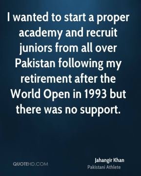 Jahangir Khan - I wanted to start a proper academy and recruit juniors from all over Pakistan following my retirement after the World Open in 1993 but there was no support.