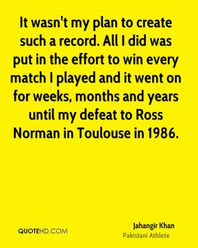 It wasn't my plan to create such a record. All I did was put in the effort to win every match I played and it went on for weeks, months and years until my defeat to Ross Norman in Toulouse in 1986.