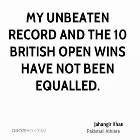 My unbeaten record and the 10 British Open wins have not been equalled.