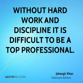 Without hard work and discipline it is difficult to be a top professional.