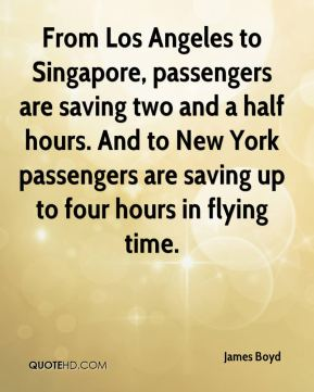 James Boyd - From Los Angeles to Singapore, passengers are saving two and a half hours. And to New York passengers are saving up to four hours in flying time.