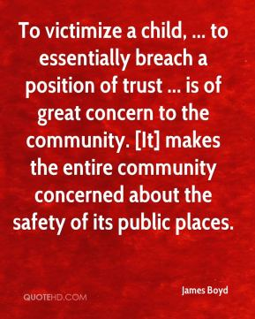 James Boyd - To victimize a child, ... to essentially breach a position of trust ... is of great concern to the community. [It] makes the entire community concerned about the safety of its public places.