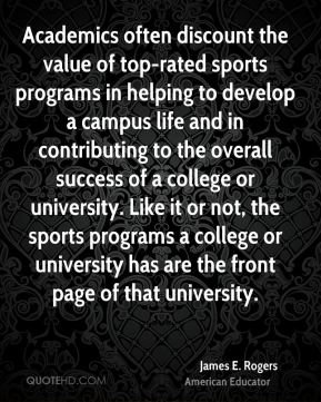 James E. Rogers - Academics often discount the value of top-rated sports programs in helping to develop a campus life and in contributing to the overall success of a college or university. Like it or not, the sports programs a college or university has are the front page of that university.