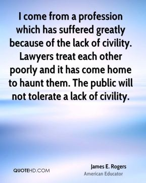 James E. Rogers - I come from a profession which has suffered greatly because of the lack of civility. Lawyers treat each other poorly and it has come home to haunt them. The public will not tolerate a lack of civility.