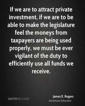 James E. Rogers - If we are to attract private investment, if we are to be able to make the legislature feel the moneys from taxpayers are being used properly, we must be ever vigilant of the duty to efficiently use all funds we receive.