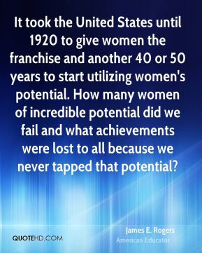 James E. Rogers - It took the United States until 1920 to give women the franchise and another 40 or 50 years to start utilizing women's potential. How many women of incredible potential did we fail and what achievements were lost to all because we never tapped that potential?