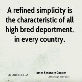 James Fenimore Cooper - A refined simplicity is the characteristic of all high bred deportment, in every country.