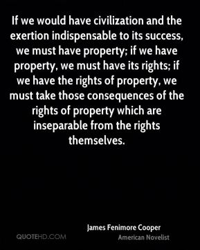 James Fenimore Cooper - If we would have civilization and the exertion indispensable to its success, we must have property; if we have property, we must have its rights; if we have the rights of property, we must take those consequences of the rights of property which are inseparable from the rights themselves.