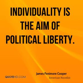 James Fenimore Cooper - Individuality is the aim of political liberty.