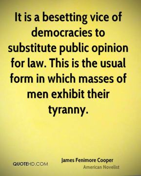 James Fenimore Cooper - It is a besetting vice of democracies to substitute public opinion for law. This is the usual form in which masses of men exhibit their tyranny.