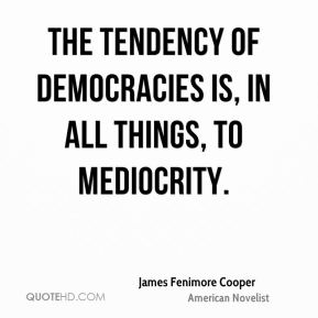 James Fenimore Cooper - The tendency of democracies is, in all things, to mediocrity.