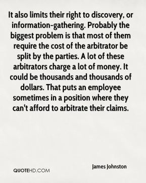 James Johnston - It also limits their right to discovery, or information-gathering. Probably the biggest problem is that most of them require the cost of the arbitrator be split by the parties. A lot of these arbitrators charge a lot of money. It could be thousands and thousands of dollars. That puts an employee sometimes in a position where they can't afford to arbitrate their claims.