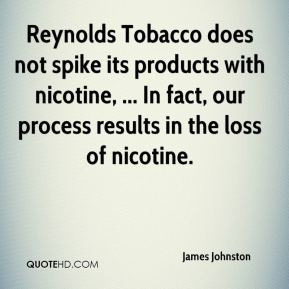 James Johnston - Reynolds Tobacco does not spike its products with nicotine, ... In fact, our process results in the loss of nicotine.