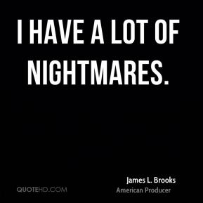 James L. Brooks - I have a lot of nightmares.