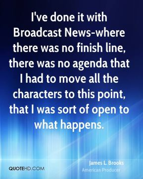 James L. Brooks - I've done it with Broadcast News-where there was no finish line, there was no agenda that I had to move all the characters to this point, that I was sort of open to what happens.