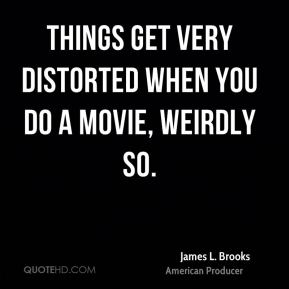 James L. Brooks - Things get very distorted when you do a movie, weirdly so.