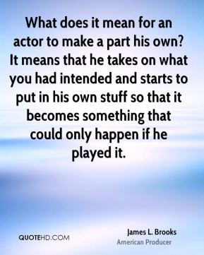 James L. Brooks - What does it mean for an actor to make a part his own? It means that he takes on what you had intended and starts to put in his own stuff so that it becomes something that could only happen if he played it.