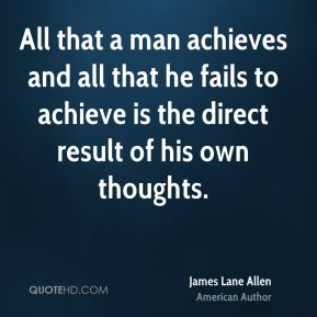 All that a man achieves and all that he fails to achieve is the direct result of his own thoughts.