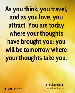 As you think, you travel, and as you love, you attract. You are today where your thoughts have brought you; you will be tomorrow where your thoughts take you.