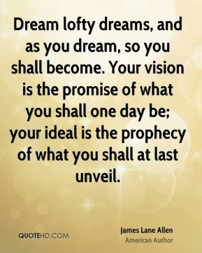 Dream lofty dreams, and as you dream, so you shall become. Your vision is the promise of what you shall one day be; your ideal is the prophecy of what you shall at last unveil.