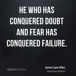 He who has conquered doubt and fear has conquered failure.