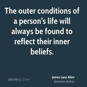 The outer conditions of a person's life will always be found to reflect their inner beliefs.