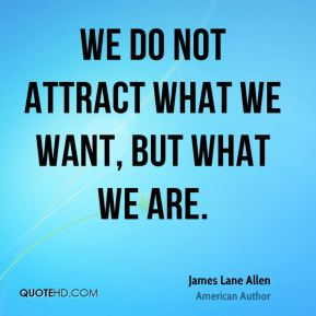 We do not attract what we want, but what we are.