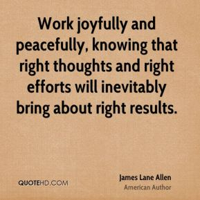 James Lane Allen - Work joyfully and peacefully, knowing that right thoughts and right efforts will inevitably bring about right results.