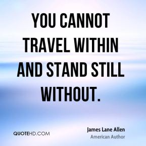 You cannot travel within and stand still without.