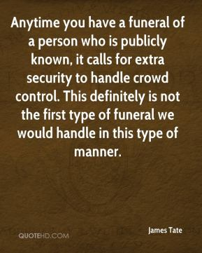 James Tate - Anytime you have a funeral of a person who is publicly known, it calls for extra security to handle crowd control. This definitely is not the first type of funeral we would handle in this type of manner.