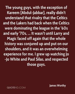 James Worthy - The young guys, with the exception of Kareem [Abdul-Jabbar], really didn't understand that rivalry that the Celtics and the Lakers had back when the Celtics were dominating the league in the '60s and early '70s, ... It wasn't until Larry and Magic faced off again that the whole history was conjured up and put on our shoulders, and it was an overwhelming experience for me. I grew up watching Jo-Jo White and Paul Silas, and respected those guys.