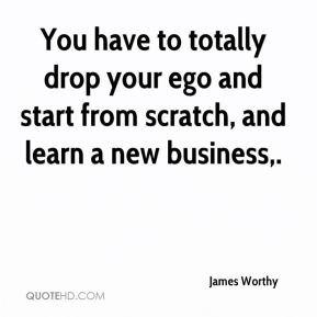 James Worthy - You have to totally drop your ego and start from scratch, and learn a new business.