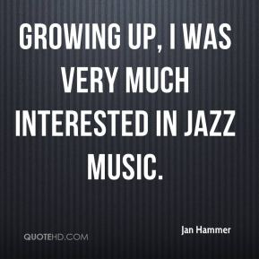 Jan Hammer - Growing up, I was very much interested in jazz music.