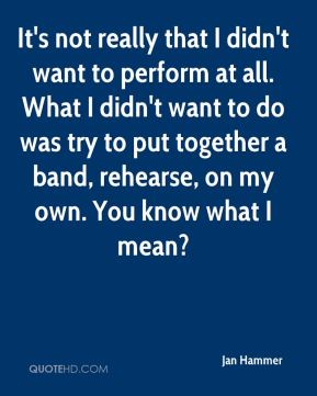 It's not really that I didn't want to perform at all. What I didn't want to do was try to put together a band, rehearse, on my own. You know what I mean?