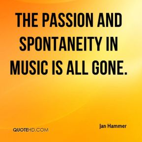 The passion and spontaneity in music is all gone.