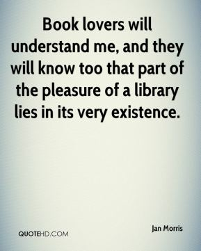 Book lovers will understand me, and they will know too that part of the pleasure of a library lies in its very existence.