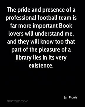The pride and presence of a professional football team is far more important Book lovers will understand me, and they will know too that part of the pleasure of a library lies in its very existence.