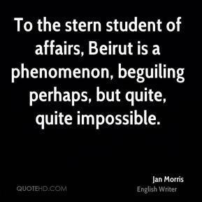 Jan Morris - To the stern student of affairs, Beirut is a phenomenon, beguiling perhaps, but quite, quite impossible.