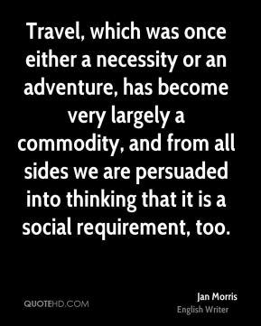 Jan Morris - Travel, which was once either a necessity or an adventure, has become very largely a commodity, and from all sides we are persuaded into thinking that it is a social requirement, too.