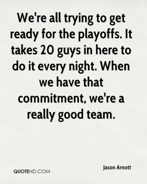 Jason Arnott  - We're all trying to get ready for the playoffs. It takes 20 guys in here to do it every night. When we have that commitment, we're a really good team.