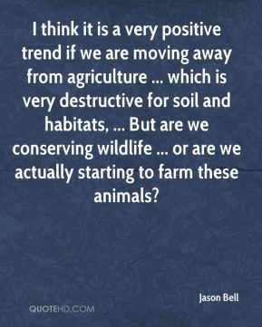 Jason Bell  - I think it is a very positive trend if we are moving away from agriculture ... which is very destructive for soil and habitats, ... But are we conserving wildlife ... or are we actually starting to farm these animals?