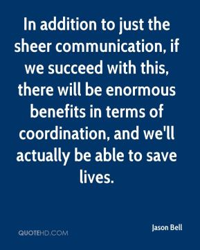 Jason Bell  - In addition to just the sheer communication, if we succeed with this, there will be enormous benefits in terms of coordination, and we'll actually be able to save lives.