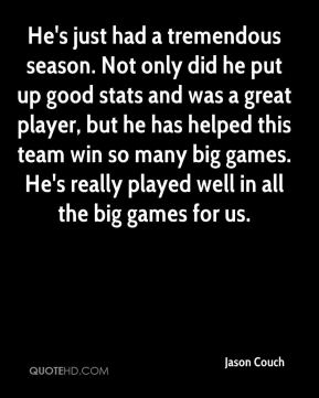 Jason Couch  - He's just had a tremendous season. Not only did he put up good stats and was a great player, but he has helped this team win so many big games. He's really played well in all the big games for us.