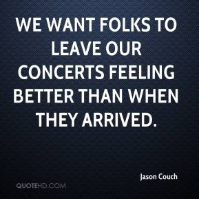 Jason Couch  - We want folks to leave our concerts feeling better than when they arrived.
