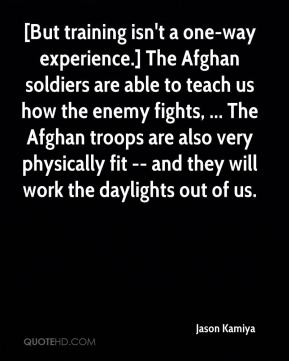 Jason Kamiya - [But training isn't a one-way experience.] The Afghan soldiers are able to teach us how the enemy fights, ... The Afghan troops are also very physically fit -- and they will work the daylights out of us.