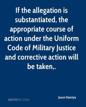 Jason Kamiya  - If the allegation is substantiated, the appropriate course of action under the Uniform Code of Military Justice and corrective action will be taken.