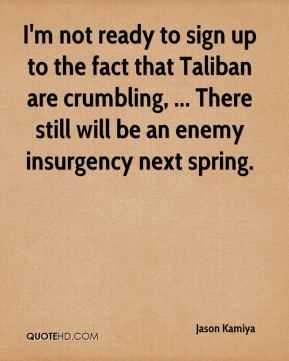 Jason Kamiya  - I'm not ready to sign up to the fact that Taliban are crumbling, ... There still will be an enemy insurgency next spring.