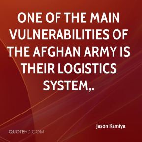 Jason Kamiya - One of the main vulnerabilities of the Afghan Army is their logistics system.