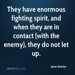 Jason Kamiya - They have enormous fighting spirit, and when they are in contact (with the enemy), they do not let up.